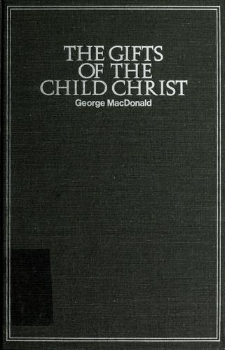 The  gifts of the child Christ by George MacDonald